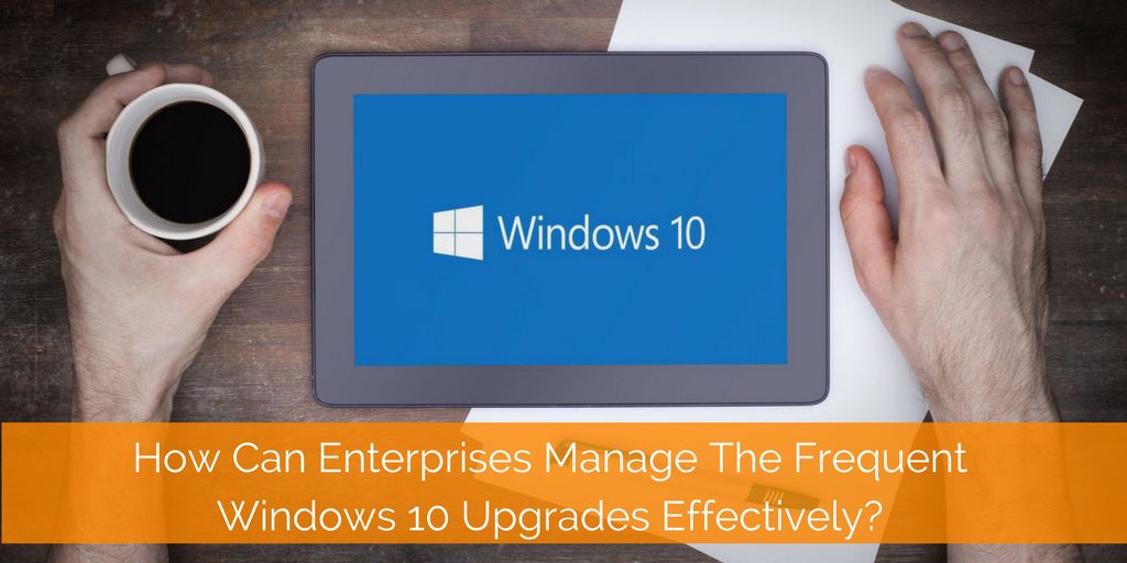 How Can Enterprises Manage The Frequent Windows 10 Upgrades Effectively-.png