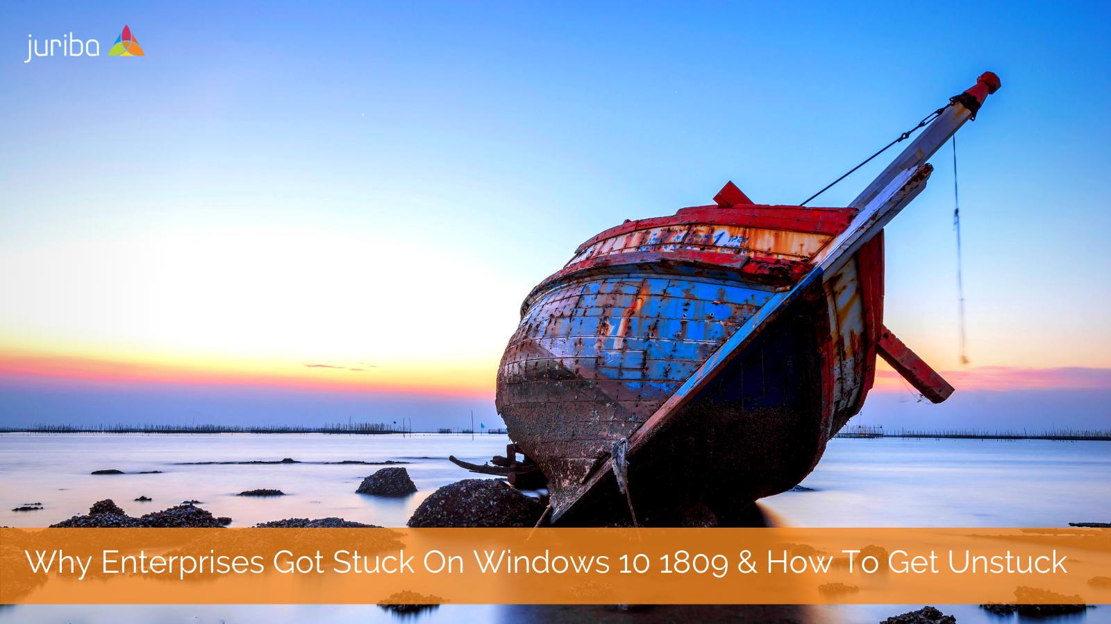 Why Enterprises Got Stuck On Windows 10 1809 & How To Get Unstuck