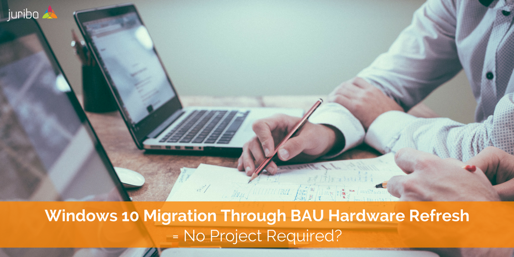 Windows 10 Migration Through BAU Hardware Refresh = No Project Required-.png